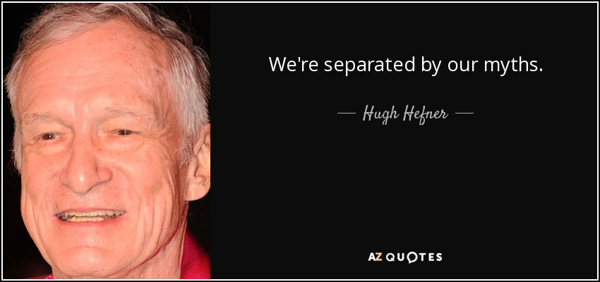 We're separated by our myths. - Hugh Hefner