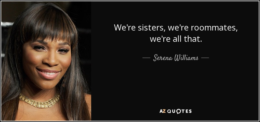 Serena Williams quote: We\'re sisters, we\'re roommates, we\'re ...