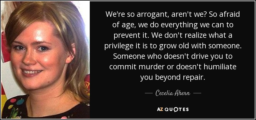 We're so arrogant, aren't we? So afraid of age, we do everything we can to prevent it. We don't realize what a privilege it is to grow old with someone. Someone who doesn't drive you to commit murder or doesn't humiliate you beyond repair. - Cecelia Ahern