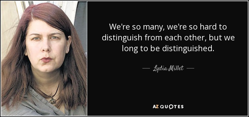 We're so many, we're so hard to distinguish from each other, but we long to be distinguished. - Lydia Millet