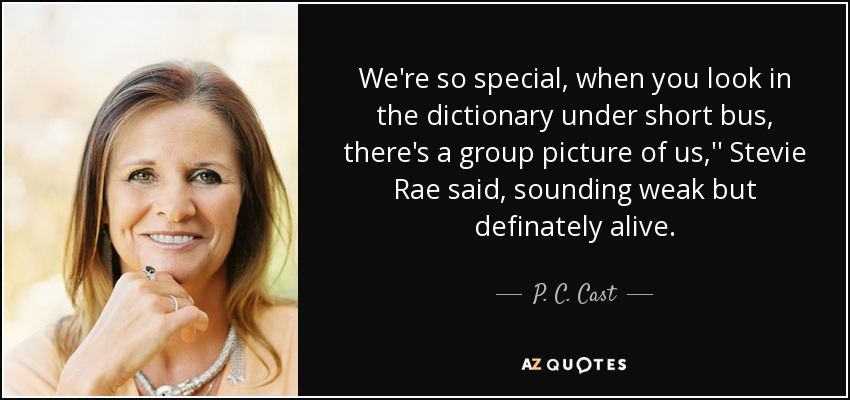 We're so special, when you look in the dictionary under short bus, there's a group picture of us,'' Stevie Rae said, sounding weak but definately alive. - P. C. Cast