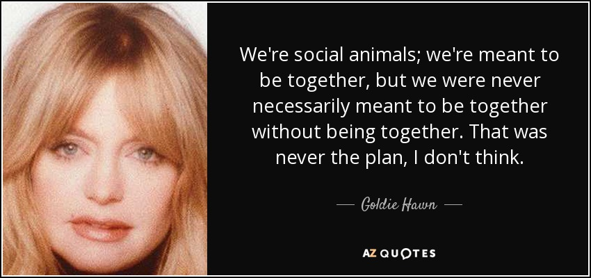 Goldie Hawn Quote Were Social Animals Were Meant To Be Together