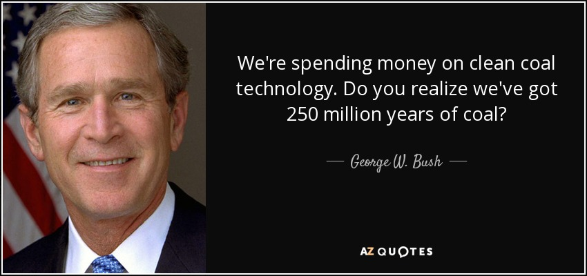 We're spending money on clean coal technology. Do you realize we've got 250 million years of coal? - George W. Bush