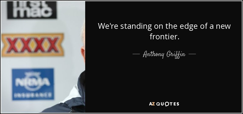 Anthony Griffin Quote Were Standing On The Edge Of A New Frontier