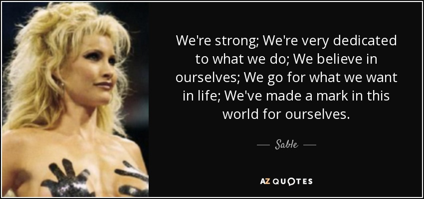 We're strong; We're very dedicated to what we do; We believe in ourselves; We go for what we want in life; We've made a mark in this world for ourselves. - Sable