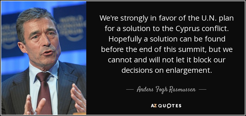We're strongly in favor of the U.N. plan for a solution to the Cyprus conflict. Hopefully a solution can be found before the end of this summit, but we cannot and will not let it block our decisions on enlargement. - Anders Fogh Rasmussen