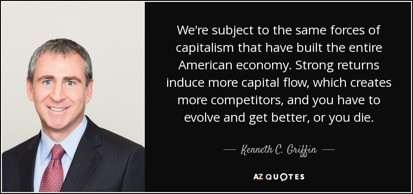 We're subject to the same forces of capitalism that have built the entire American economy. Strong returns induce more capital flow, which creates more competitors, and you have to evolve and get better, or you die. - Kenneth C. Griffin