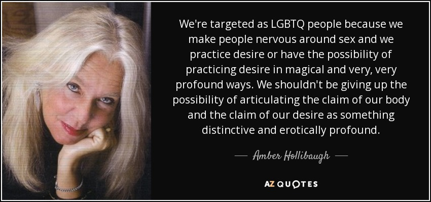 We're targeted as LGBTQ people because we make people nervous around sex and we practice desire or have the possibility of practicing desire in magical and very, very profound ways. We shouldn't be giving up the possibility of articulating the claim of our body and the claim of our desire as something distinctive and erotically profound. - Amber Hollibaugh