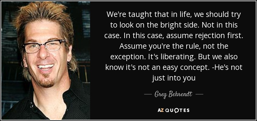 We're taught that in life, we should try to look on the bright side. Not in this case. In this case, assume rejection first. Assume you're the rule, not the exception. It's liberating. But we also know it's not an easy concept. -He's not just into you - Greg Behrendt