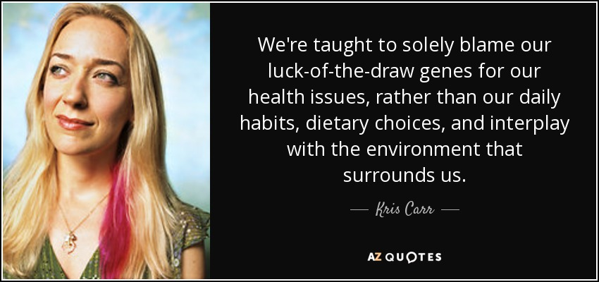 We're taught to solely blame our luck-of-the-draw genes for our health issues, rather than our daily habits, dietary choices, and interplay with the environment that surrounds us. - Kris Carr