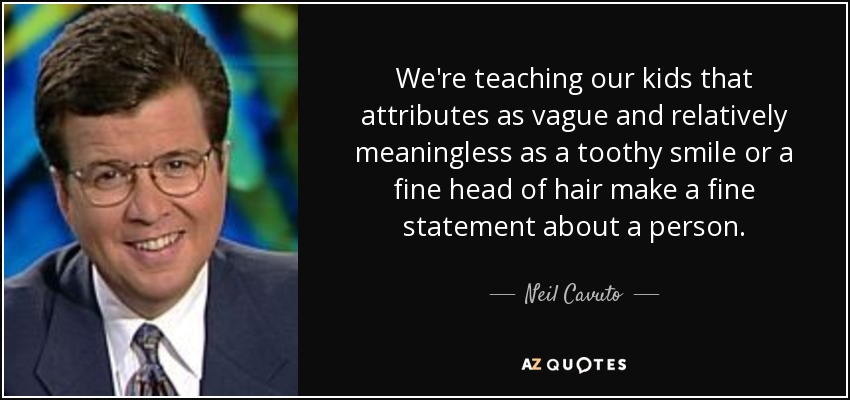 We're teaching our kids that attributes as vague and relatively meaningless as a toothy smile or a fine head of hair make a fine statement about a person. - Neil Cavuto