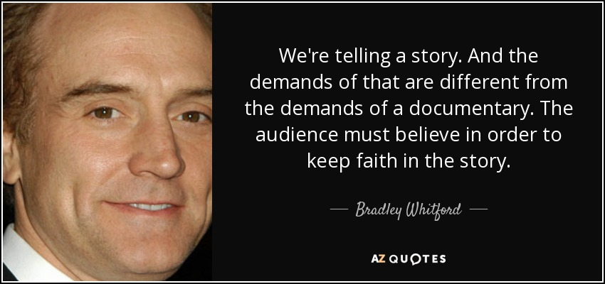 We're telling a story. And the demands of that are different from the demands of a documentary. The audience must believe in order to keep faith in the story. - Bradley Whitford