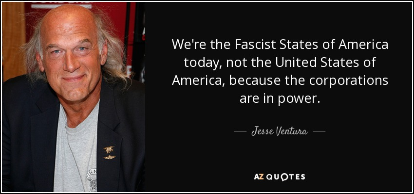 We're the Fascist States of America today, not the United States of America, because the corporations are in power. - Jesse Ventura