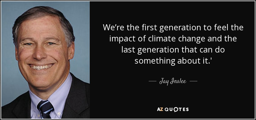 We're the first generation to feel the impact of climate change and the last generation that can do something about it.' - Jay Inslee