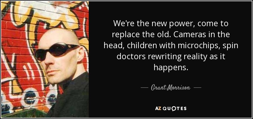 We're the new power, come to replace the old. Cameras in the head, children with microchips, spin doctors rewriting reality as it happens. - Grant Morrison