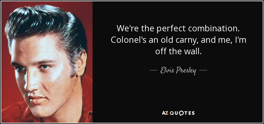 We're the perfect combination. Colonel's an old carny, and me, I'm off the wall. - Elvis Presley
