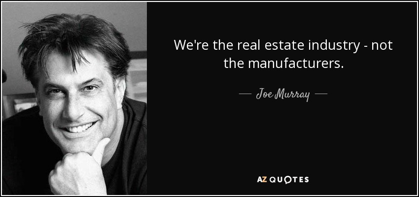 We're the real estate industry - not the manufacturers. - Joe Murray