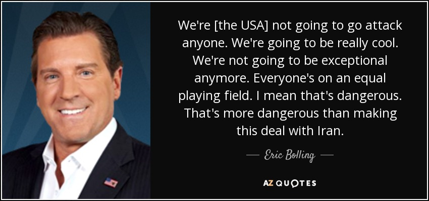 We're [the USA] not going to go attack anyone. We're going to be really cool. We're not going to be exceptional anymore. Everyone's on an equal playing field. I mean that's dangerous. That's more dangerous than making this deal with Iran. - Eric Bolling