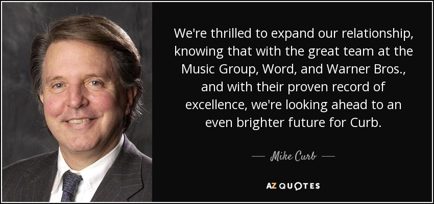 We're thrilled to expand our relationship, knowing that with the great team at the Music Group, Word, and Warner Bros., and with their proven record of excellence, we're looking ahead to an even brighter future for Curb. - Mike Curb