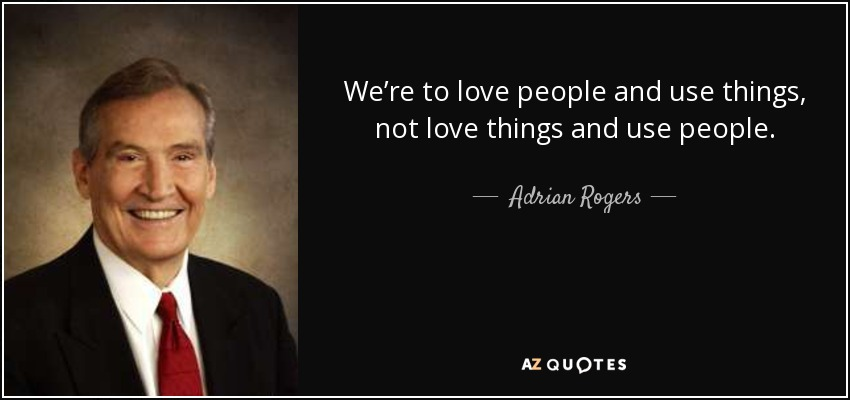 We're to love people and use things, not love things and use people. - Adrian Rogers