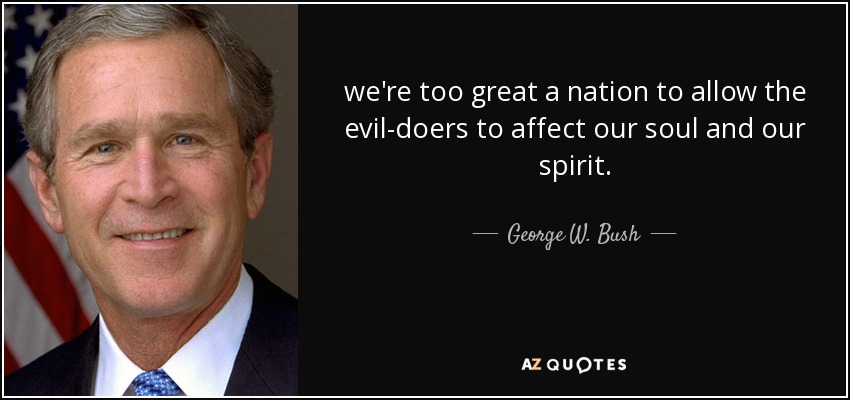 we're too great a nation to allow the evil-doers to affect our soul and our spirit. - George W. Bush