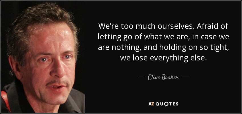 We're too much ourselves. Afraid of letting go of what we are, in case we are nothing, and holding on so tight, we lose everything else. - Clive Barker