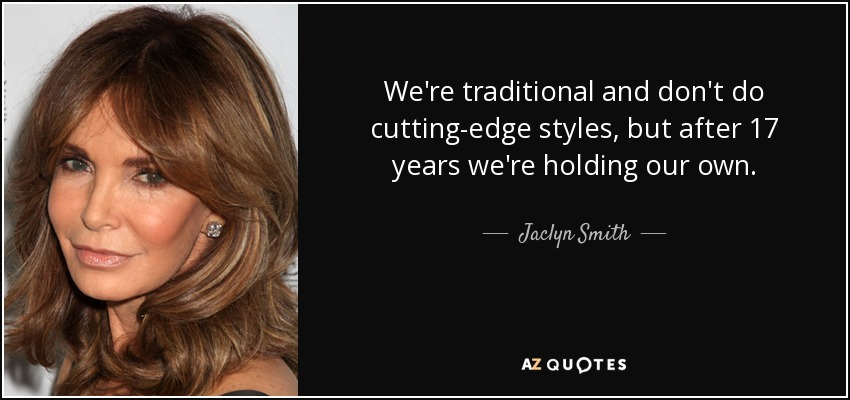 We're traditional and don't do cutting-edge styles, but after 17 years we're holding our own. - Jaclyn Smith