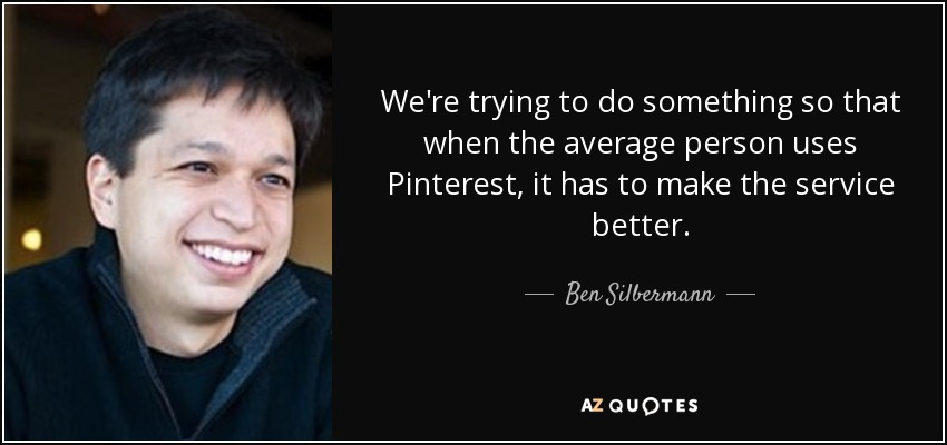 We're trying to do something so that when the average person uses Pinterest, it has to make the service better. - Ben Silbermann