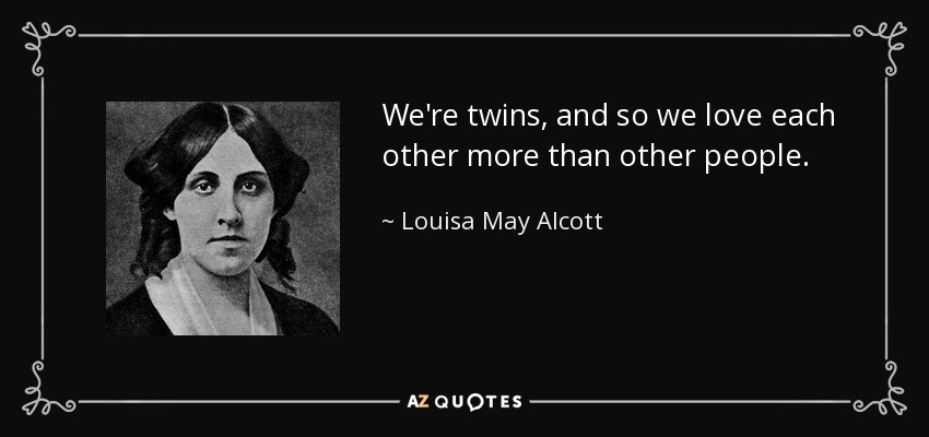 Louisa May Alcott Quote Were Twins And So We Love Each Other More