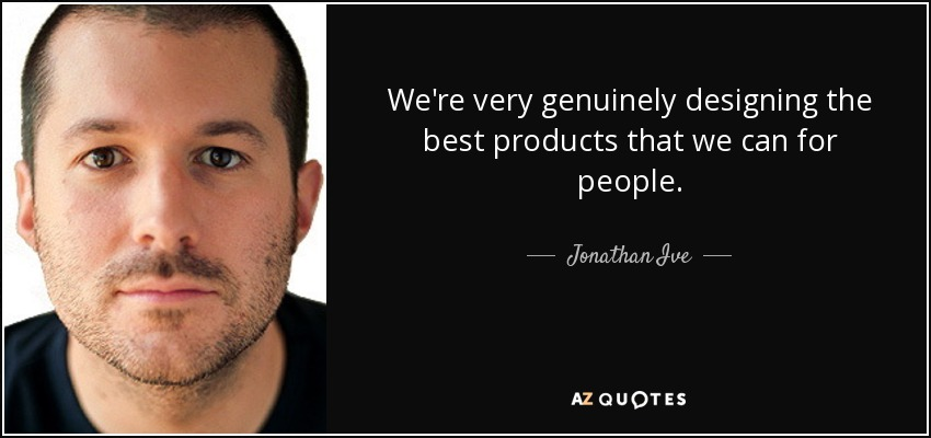 We're very genuinely designing the best products that we can for people. - Jonathan Ive