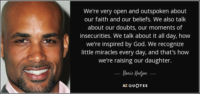 We're very open and outspoken about our faith and our beliefs. We also talk about our doubts, our moments of insecurities. We talk about it all day, how we're inspired by God. We recognize little miracles every day, and that's how we're raising our daughter. - Boris Kodjoe