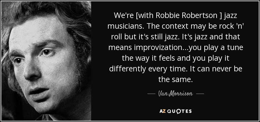 We're [with Robbie Robertson ] jazz musicians. The context may be rock 'n' roll but it's still jazz. It's jazz and that means improvization...you play a tune the way it feels and you play it differently every time. It can never be the same. - Van Morrison