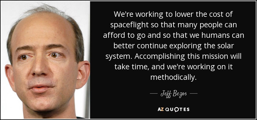 We're working to lower the cost of spaceflight so that many people can afford to go and so that we humans can better continue exploring the solar system. Accomplishing this mission will take time, and we're working on it methodically. - Jeff Bezos