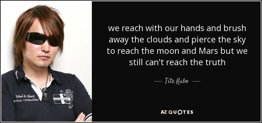 we reach with our hands and brush away the clouds and pierce the sky to reach the moon and Mars but we still can't reach the truth - Tite Kubo