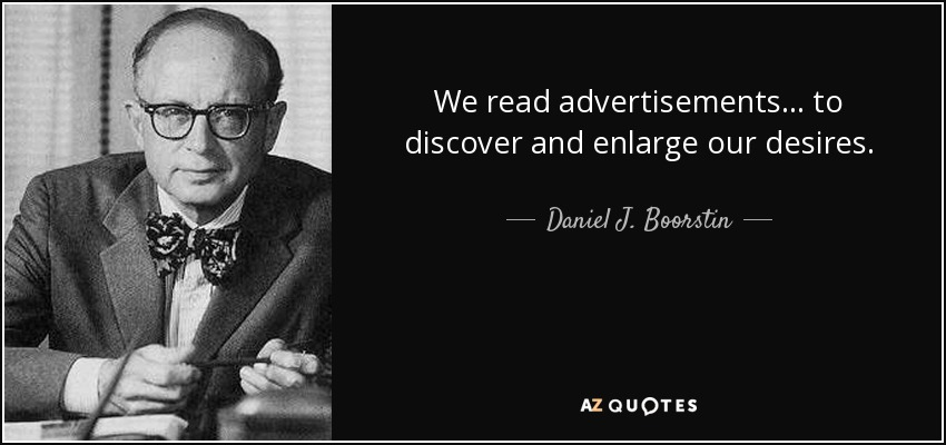 We read advertisements ... to discover and enlarge our desires. - Daniel J. Boorstin