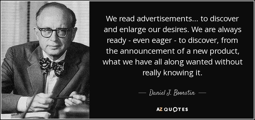 We read advertisements... to discover and enlarge our desires. We are always ready - even eager - to discover, from the announcement of a new product, what we have all along wanted without really knowing it. - Daniel J. Boorstin