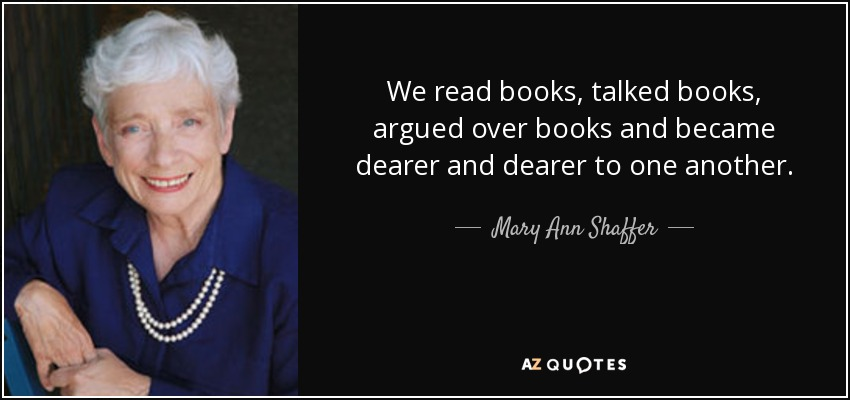 We read books, talked books, argued over books and became dearer and dearer to one another. - Mary Ann Shaffer