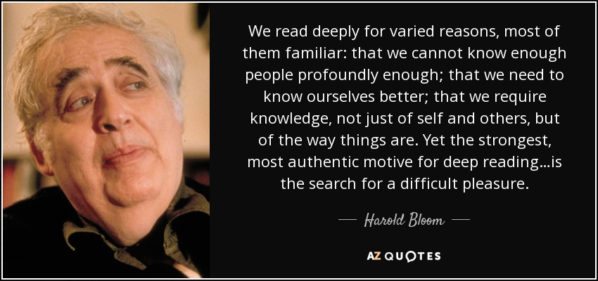 We read deeply for varied reasons, most of them familiar: that we cannot know enough people profoundly enough; that we need to know ourselves better; that we require knowledge, not just of self and others, but of the way things are. Yet the strongest, most authentic motive for deep reading…is the search for a difficult pleasure. - Harold Bloom