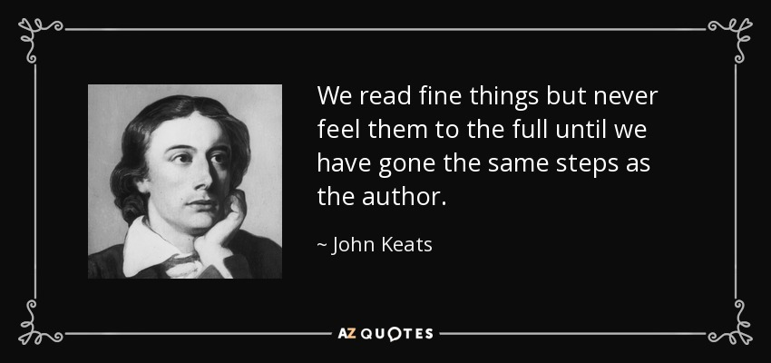 We read fine things but never feel them to the full until we have gone the same steps as the author. - John Keats