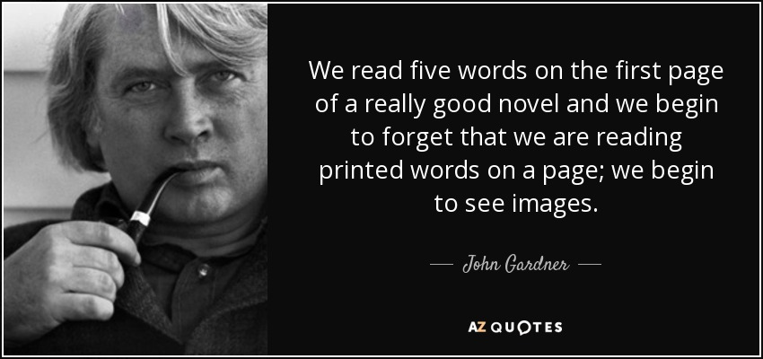 We read five words on the first page of a really good novel and we begin to forget that we are reading printed words on a page; we begin to see images. - John Gardner