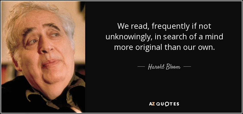 We read, frequently if not unknowingly, in search of a mind more original than our own. - Harold Bloom