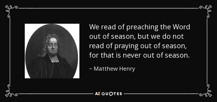 We read of preaching the Word out of season, but we do not read of praying out of season, for that is never out of season. - Matthew Henry