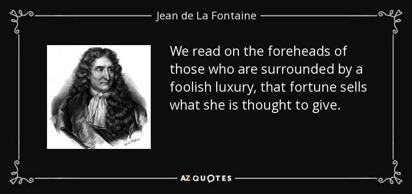 We read on the foreheads of those who are surrounded by a foolish luxury, that fortune sells what she is thought to give. - Jean de La Fontaine