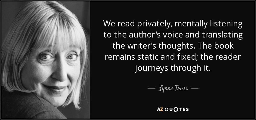We read privately, mentally listening to the author's voice and translating the writer's thoughts. The book remains static and fixed; the reader journeys through it. - Lynne Truss