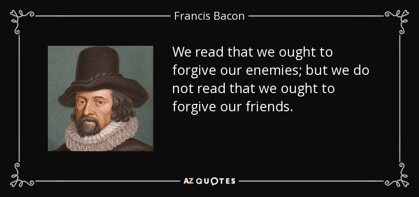 We read that we ought to forgive our enemies; but we do not read that we ought to forgive our friends. - Francis Bacon