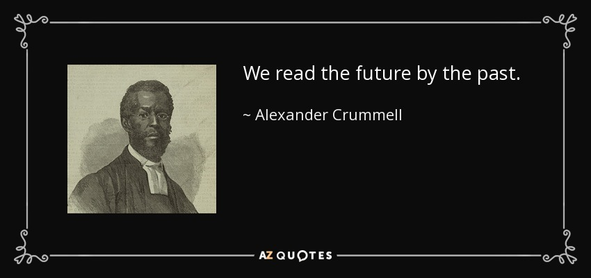 We read the future by the past. - Alexander Crummell