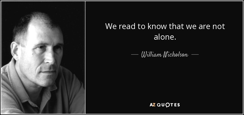 We read to know that we are not alone. - William Nicholson