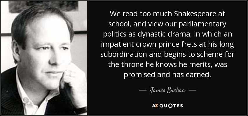 We read too much Shakespeare at school, and view our parliamentary politics as dynastic drama, in which an impatient crown prince frets at his long subordination and begins to scheme for the throne he knows he merits, was promised and has earned. - James Buchan