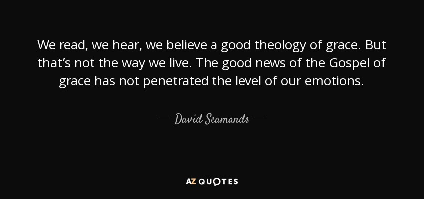 We read, we hear, we believe a good theology of grace. But that's not the way we live. The good news of the Gospel of grace has not penetrated the level of our emotions. - David Seamands