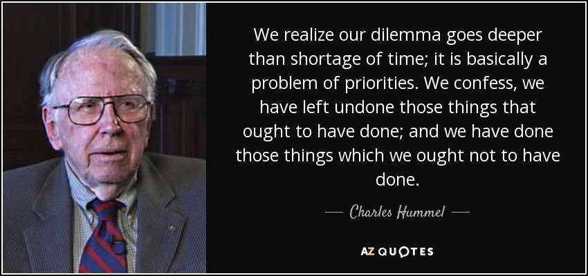 We realize our dilemma goes deeper than shortage of time; it is basically a problem of priorities. We confess, we have left undone those things that ought to have done; and we have done those things which we ought not to have done. - Charles Hummel